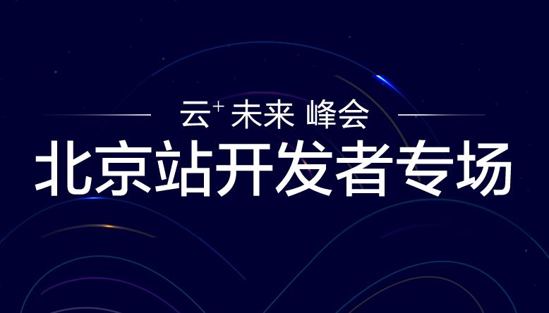 「云+未来」峰会北京站,开发者专场报名开启